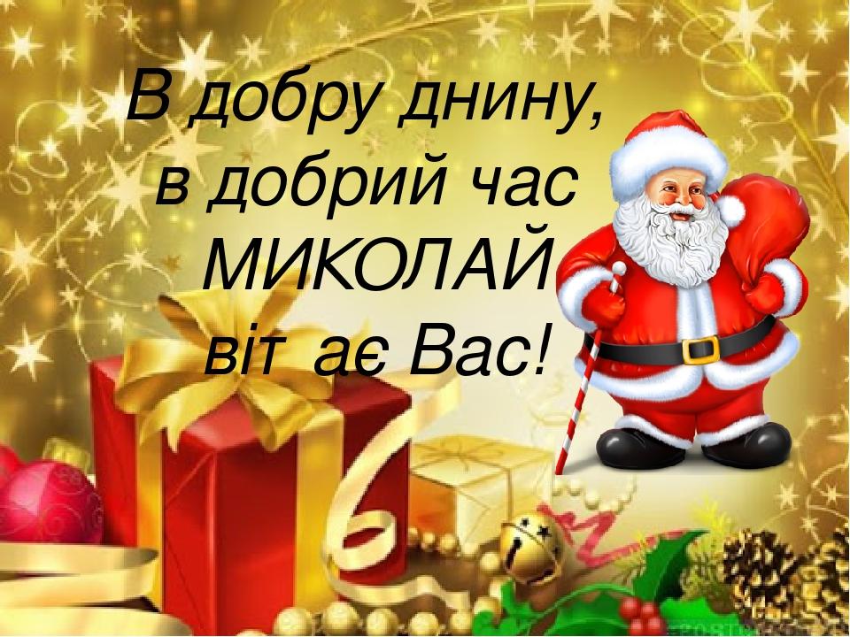 В добру днину, в добрий час МИКОЛАЙ вітає Вас!
