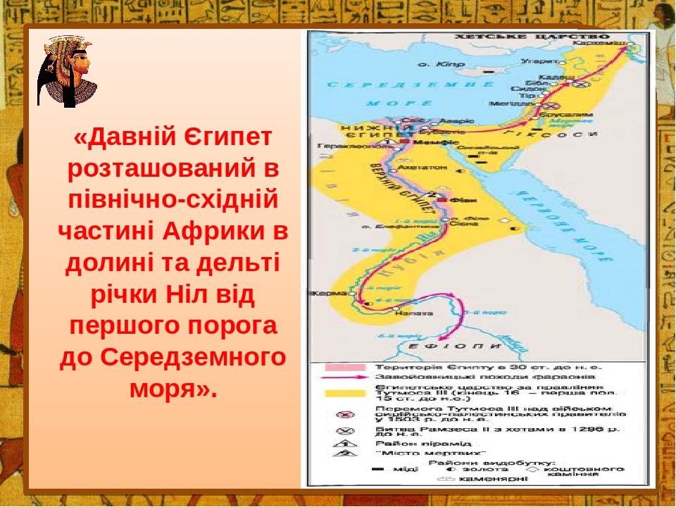«Давній Єгипет розташований в північно-східній частині Африки в долині та дельті річки Ніл від першого порога до Середземного моря».
