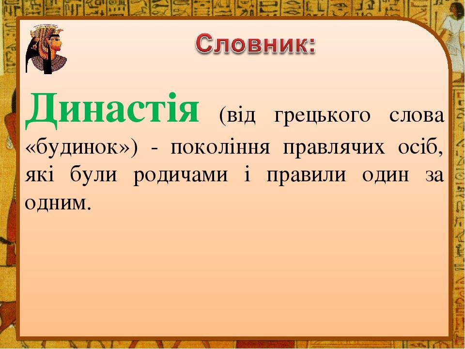 Династія (від грецького слова «будинок») - покоління правлячих осіб, які були родичами і правили один за одним.