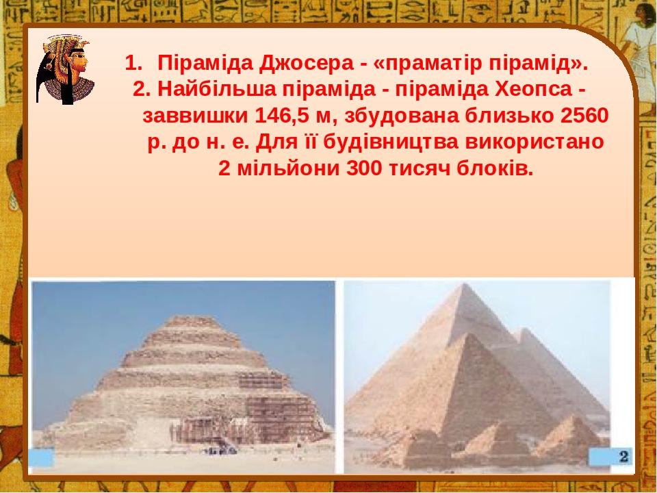 Піраміда Джосера - «праматір пірамід». 2. Найбільша піраміда - піраміда Хеопса - заввишки 146,5 м, збудована близько 2560 р. до н. е. Для її будівн...