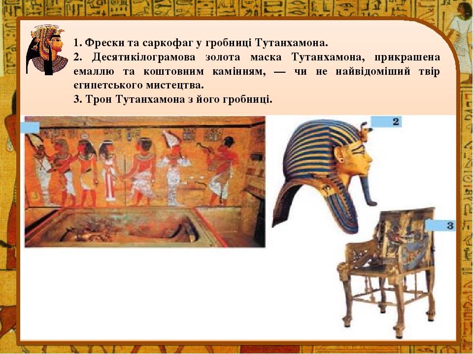 1. Фрески та саркофаг у гробниці Тутанхамона. 2. Десятикілограмова золота маска Тутанхамона, прикрашена емаллю та коштовним камінням, — чи не найві...