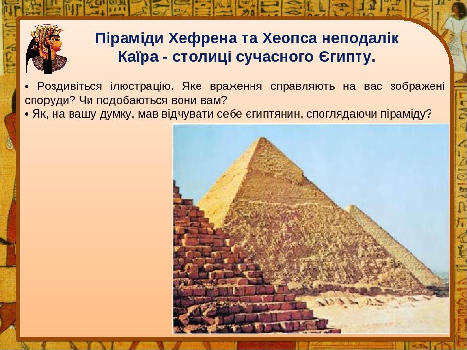 Піраміди Хефрена та Хеопса неподалік Каїра - столиці сучасного Єгипту. • Роздивіться ілюстрацію. Яке враження справляють на вас зображені споруди? ...