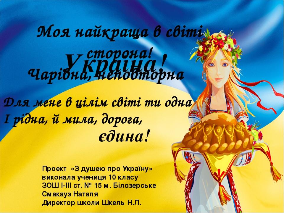 Моя найкраща в світі сторона! Чарівна, неповторна Україна! Для мене в цілім світі ти одна І рідна, й мила, дорога, єдина! Проект «З душею про Украї...