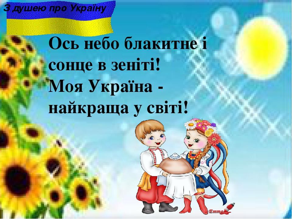 Ось небо блакитне i сонце в зенiтi! Моя Україна - найкраща у світі! З душею про Україну