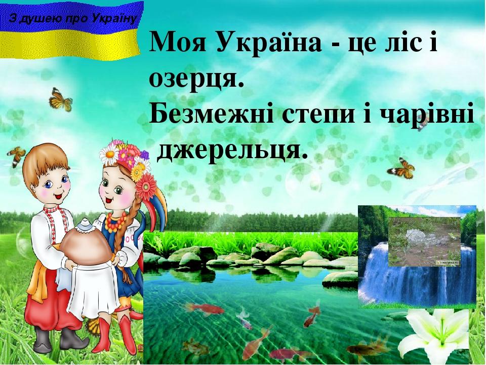Моя Україна - це ліс і озерця. Безмежні степи i чарiвнi джерельця. З душею про Україну
