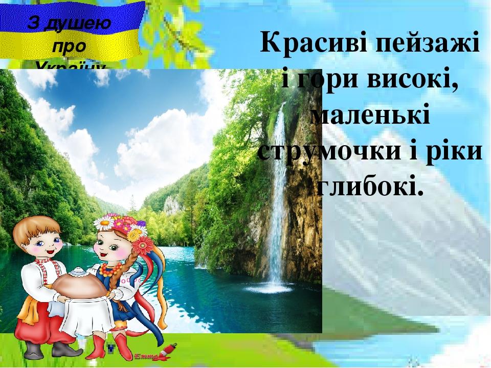 З душею про Україну Красиві пейзажі i гори високі, маленькі струмочки i ріки глибокі.