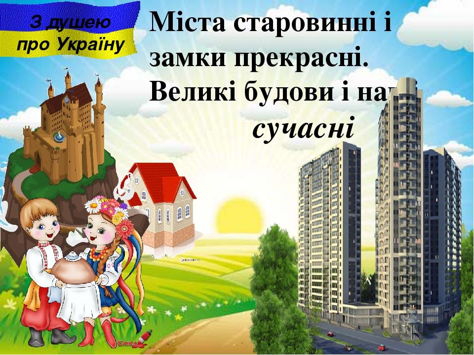 сучасні Міста старовинні i замки прекрасні. Великі будови і наші З душею про Україну