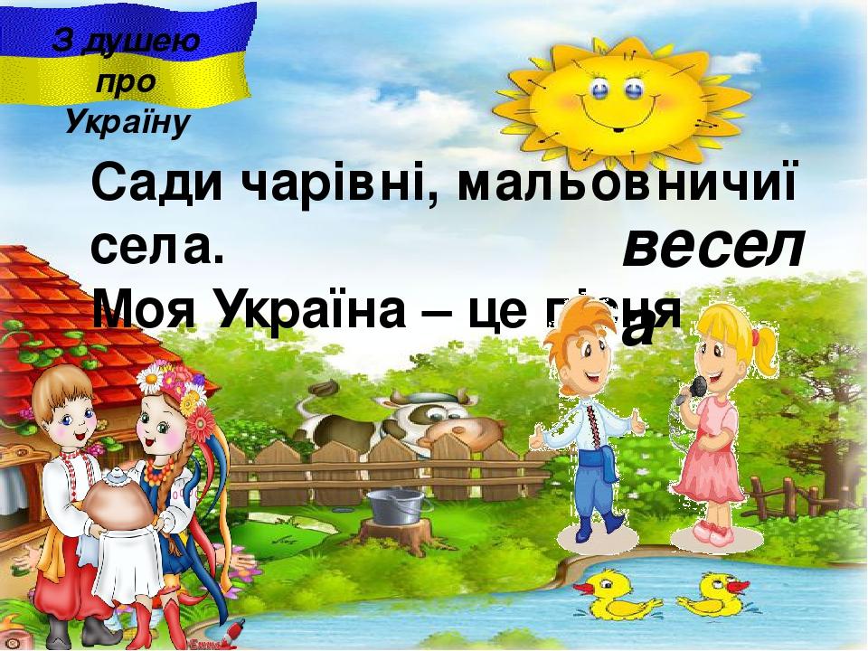 весела З душею про Україну Сади чарiвнi, мальовничиї села. Моя Україна – це пісня .