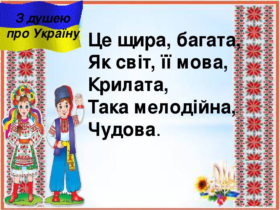 Це щира, багата, Як світ, її мова, Крилата, Така мелодійна, Чудова. З душею про Україну