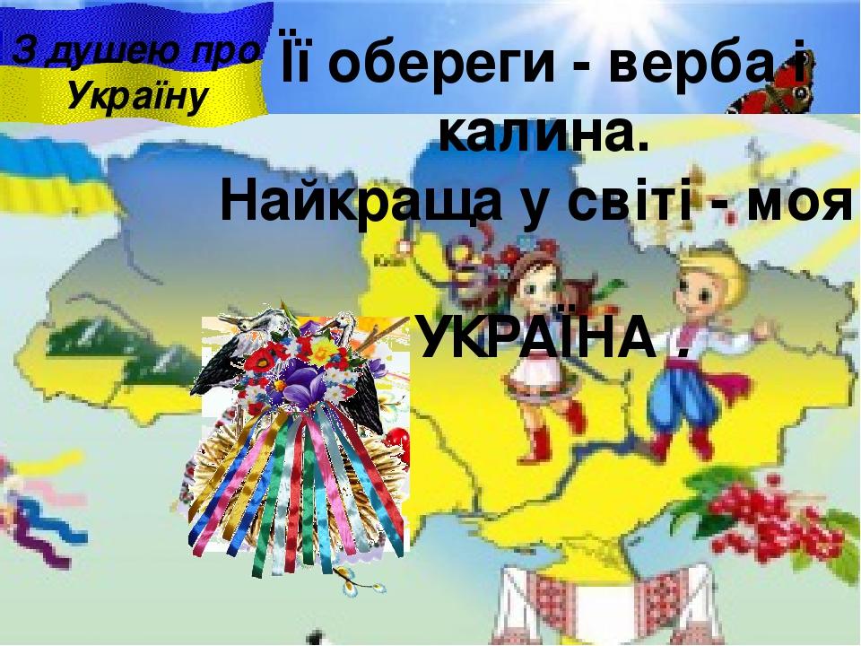 Її обереги - верба i калина. Найкраща у свiтi - моя УКРАЇНА . З душею про Україну