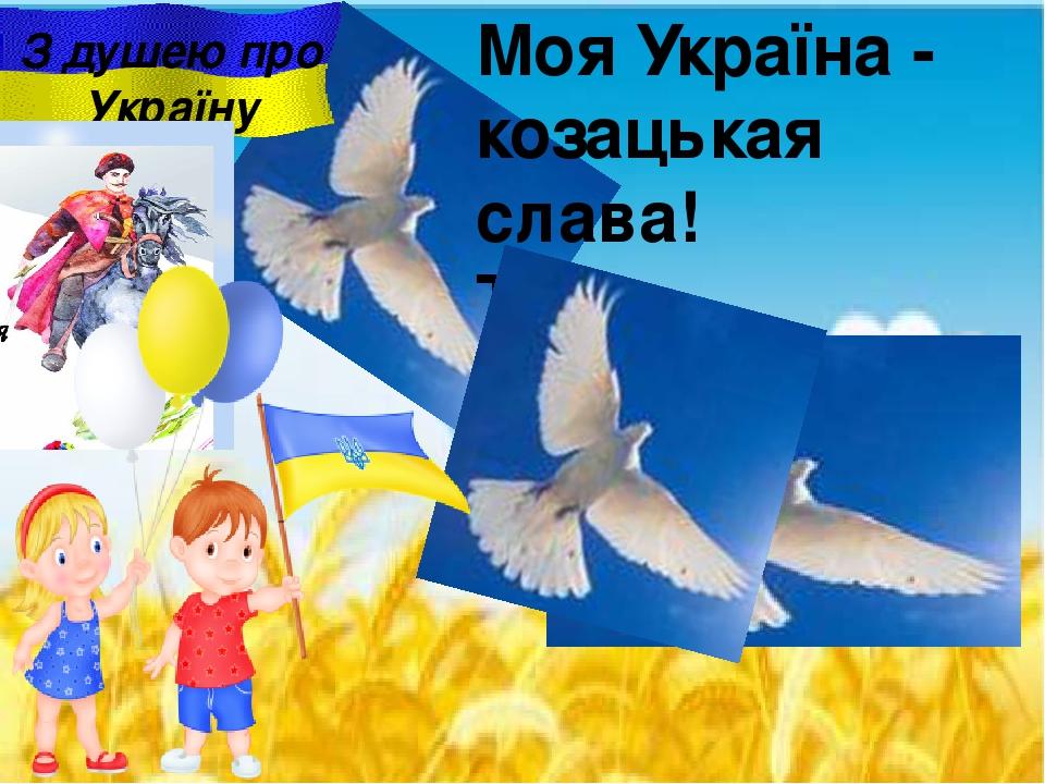 Моя Україна - козацькая слава! Така волелюбна i мирна держава . З душею про Україну