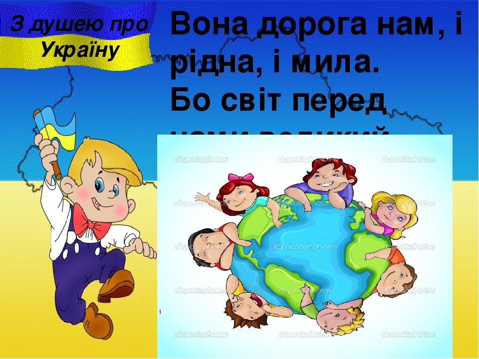 Вона дорога нам, i рідна, i мила. Бо світ перед нами великий відкрила. . З душею про Україну