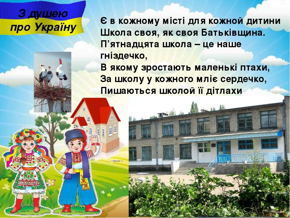 З душею про Україну Є в кожному місті для кожной дитини Школа своя, як своя Батьківщина. П'ятнадцята школа – це наше гніздечко, В якому зростають м...