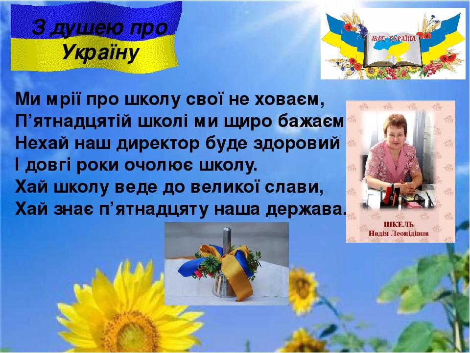 З душею про Україну Ми мрії про школу свої не ховаєм, П'ятнадцятій школі ми щиро бажаєм: Нехай наш директор буде здоровий І довгі роки очолює школу...