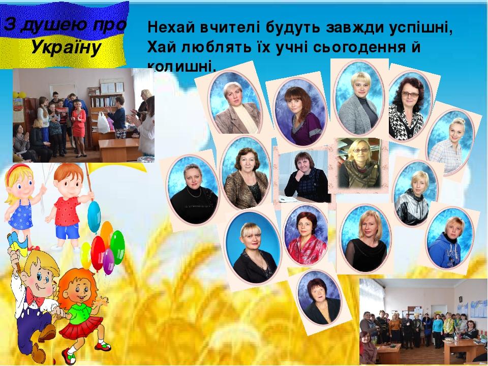 З душею про Україну Нехай вчителі будуть завжди успішні, Хай люблять їх учні сьогодення й колишні.