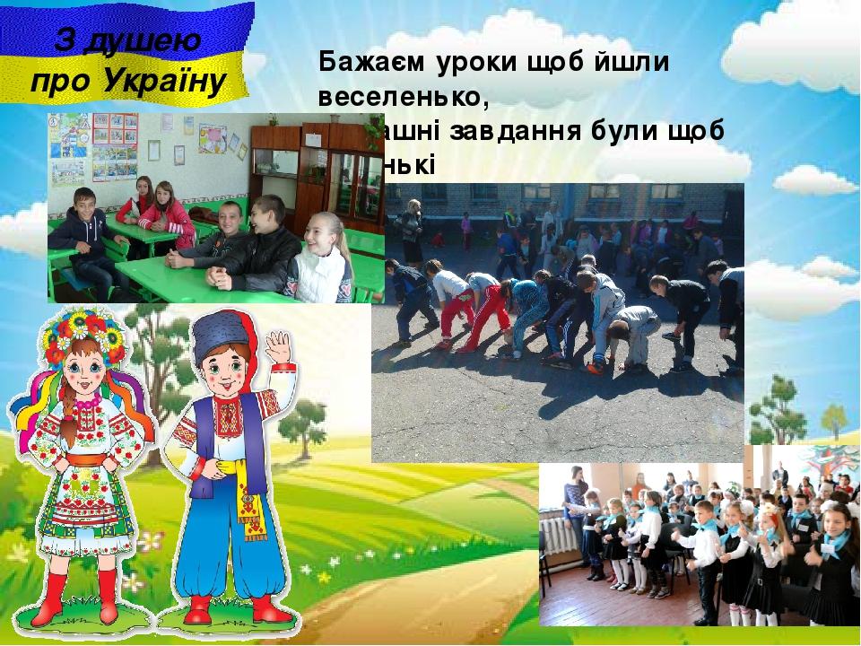 З душею про Україну Бажаєм уроки щоб йшли веселенько, Домашні завдання були щоб легенькі