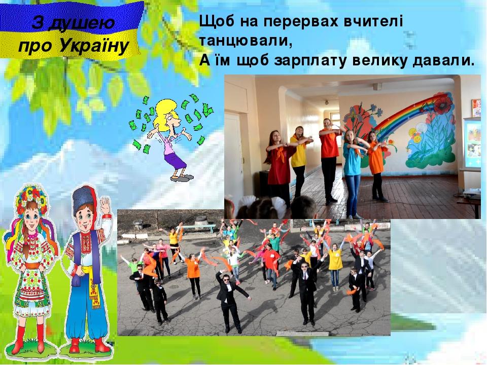 З душею про Україну Щоб на перервах вчителі танцювали, А їм щоб зарплату велику давали.