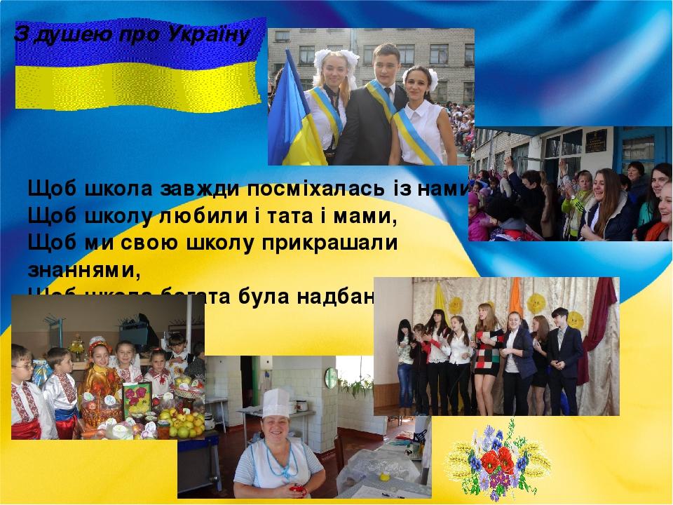 З душею про Україну Щоб школа завжди посміхалась із нами, Щоб школу любили і тата і мами, Щоб ми свою школу прикрашали знаннями, Щоб школа багата б...