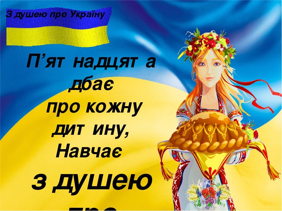 З душею про Україну П'ятнадцята дбає про кожну дитину, Навчає з душею про Україну!