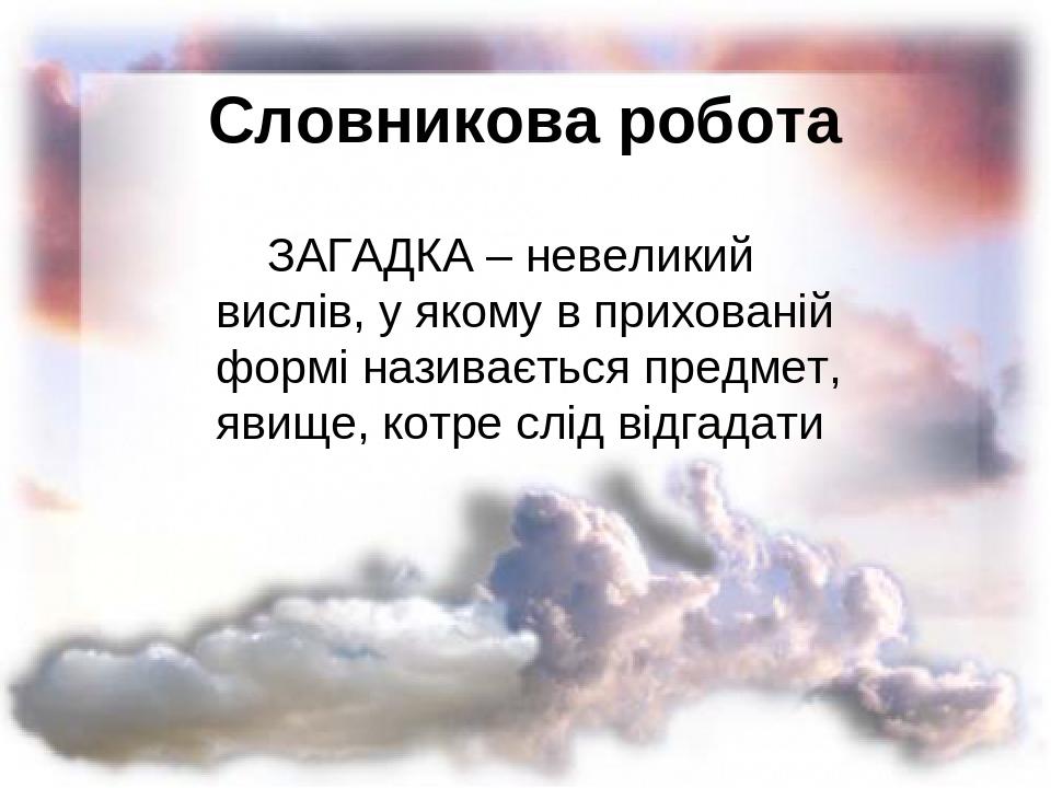 Словникова робота ЗАГАДКА – невеликий вислів, у якому в прихованій формі називається предмет, явище, котре слід відгадати