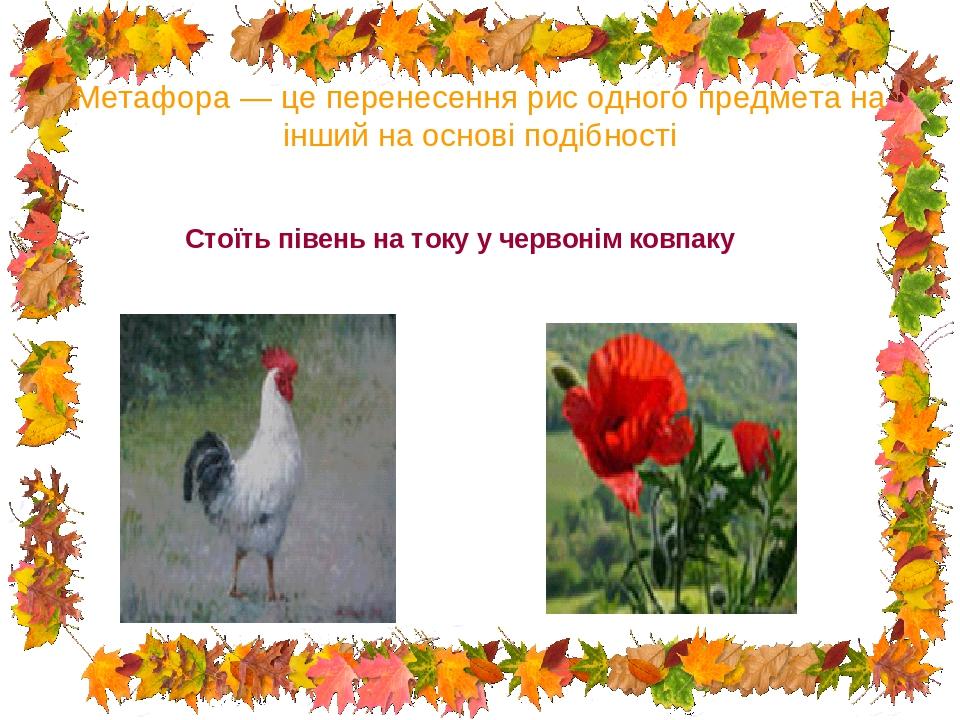 Метафора — це перенесення рис одного предмета на інший на основі подібності Стоїть півень на току у червонім ковпаку