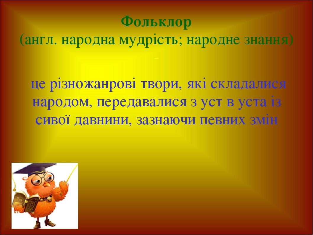Фольклор (англ. народна мудрість; народне знання) - це різножанрові твори, які складалися народом, передавалися з уст в уста із сивої давнини, зазн...