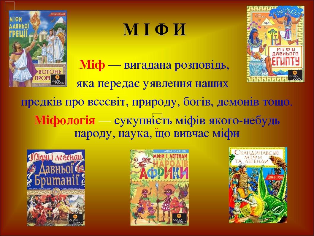 М І Ф И Міф — вигадана розповідь, яка передає уявлення наших предків про всесвіт, природу, богів, демонів тощо. Міфологія — сукупність міфів якого-...