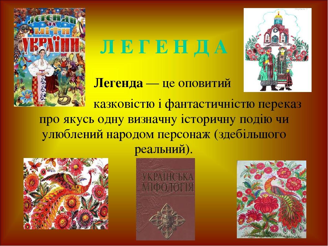 Л Е Г Е Н Д А Легенда — це оповитий казковістю і фантастичністю переказ про якусь одну визначну історичну подію чи улюблений народом персонаж (здеб...