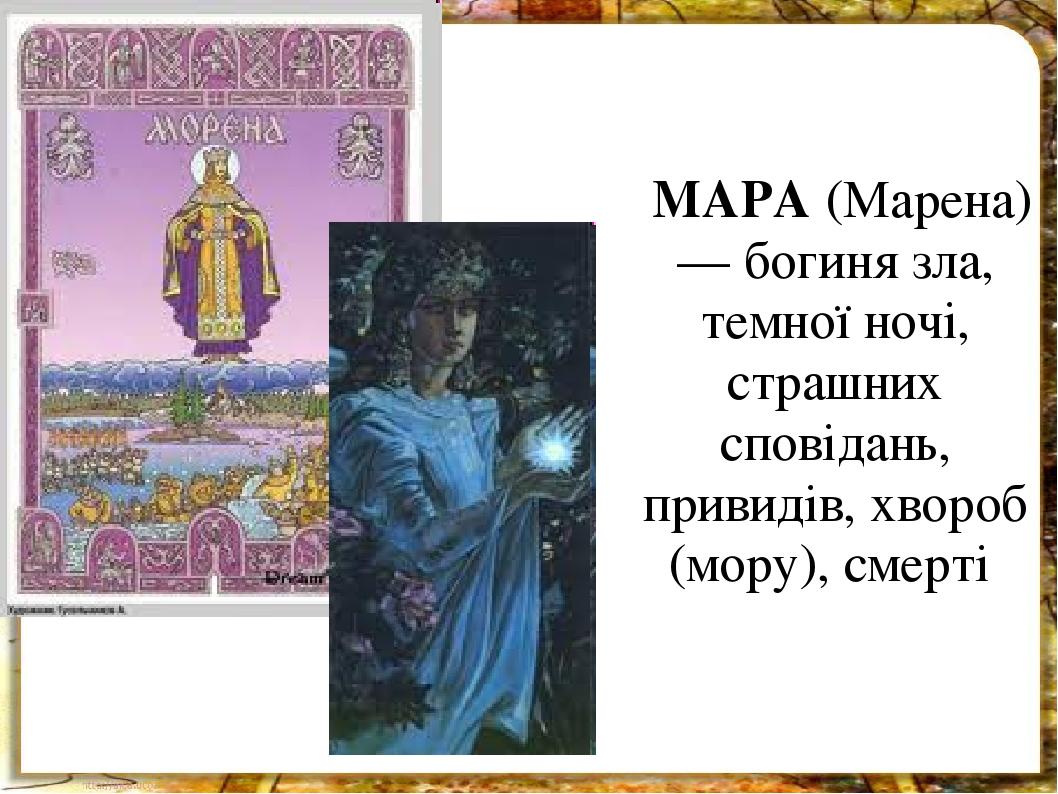 МАРА (Марена) — богиня зла, темної ночі, страшних сповідань, привидів, хвороб (мору), смерті