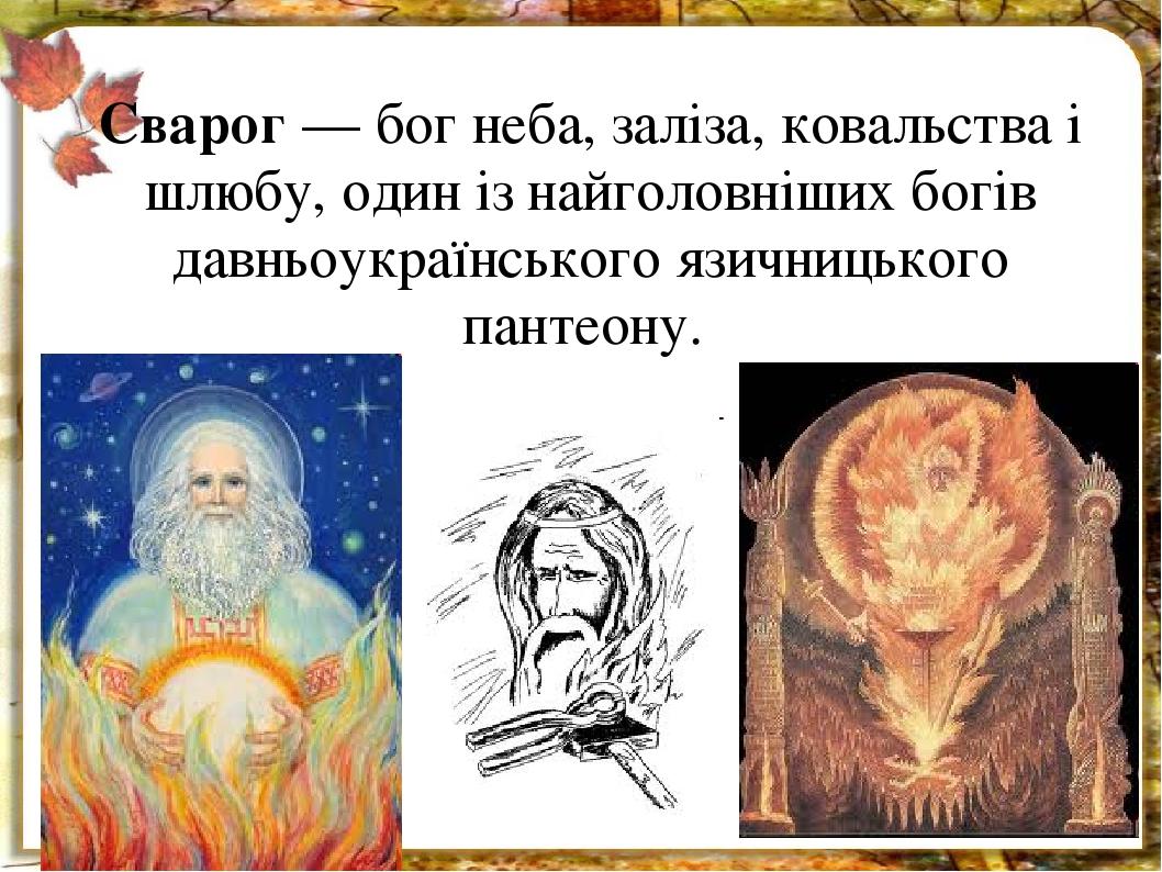 Сварог — бог неба, заліза, ковальства і шлюбу, один із найголовніших богів давньоукраїнського язичницького пантеону.