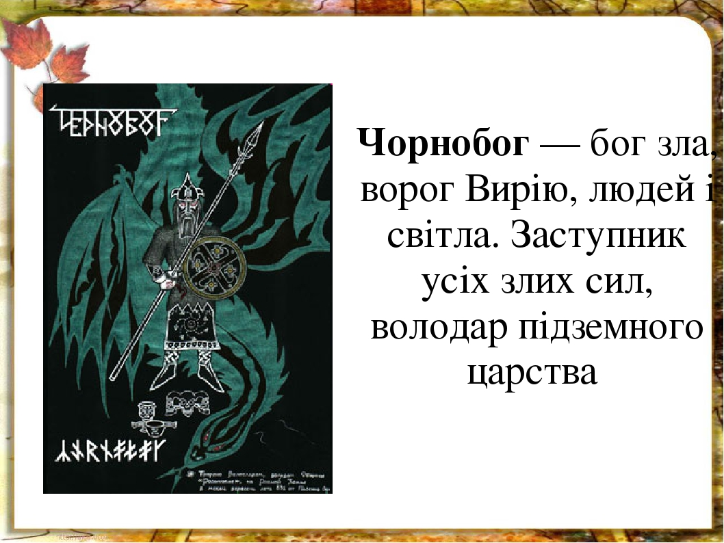 Чорнобог — бог зла, ворог Вирію, людей і світла. Заступник усіх злих сил, володар підземного царства