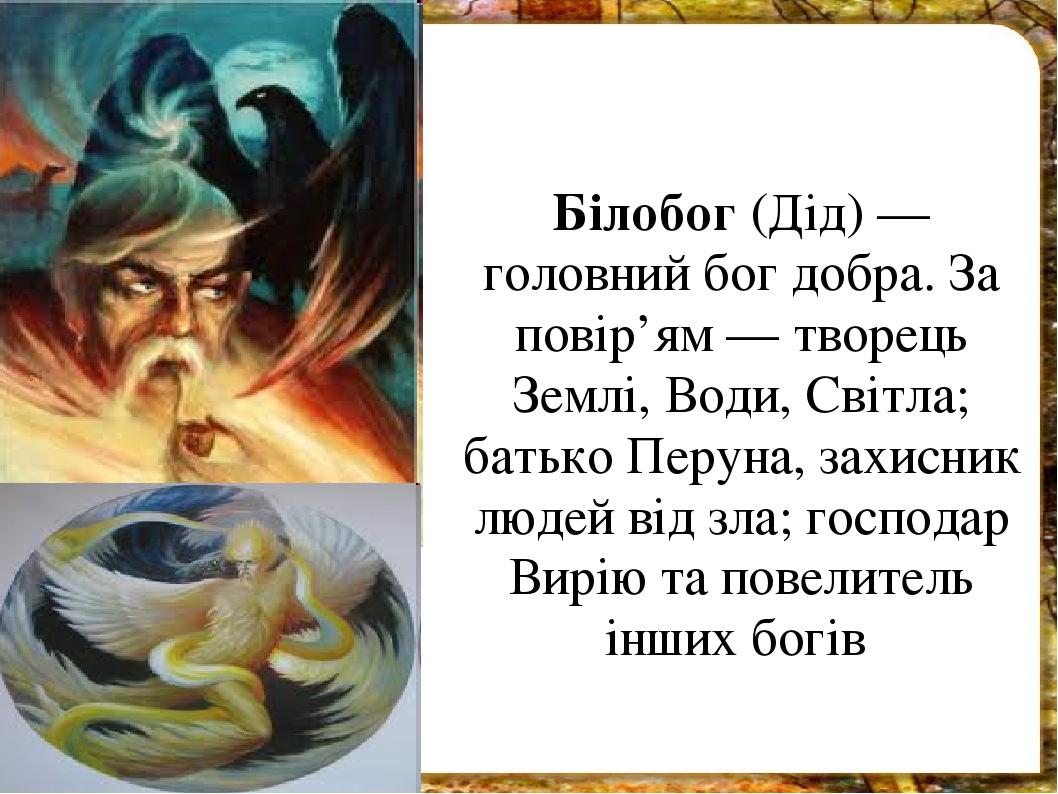 Білобог (Дід) — головний бог добра. За повір'ям — творець Землі, Води, Світла; батько Перуна, захисник людей від зла; господар Вирію та повелитель ...