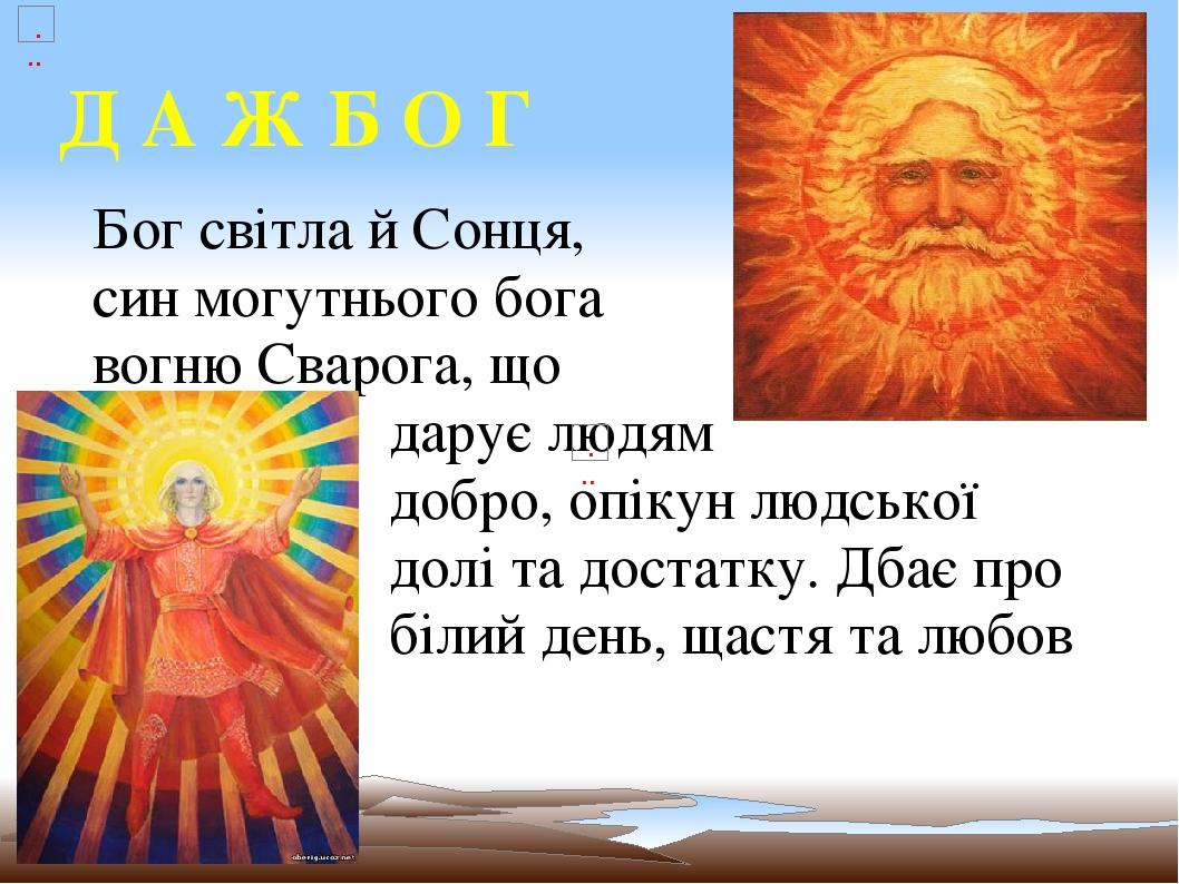 Д А Ж Б О Г Бог світла й Сонця, син могутнього бога вогню Сварога, що дарує людям добро, опікун людської долі та достатку. Дбає про білий день, щас...
