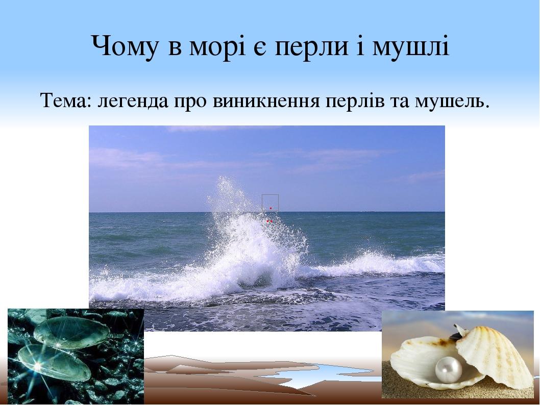 Чому в морі є перли і мушлі Тема: легенда про виникнення перлів та мушель.