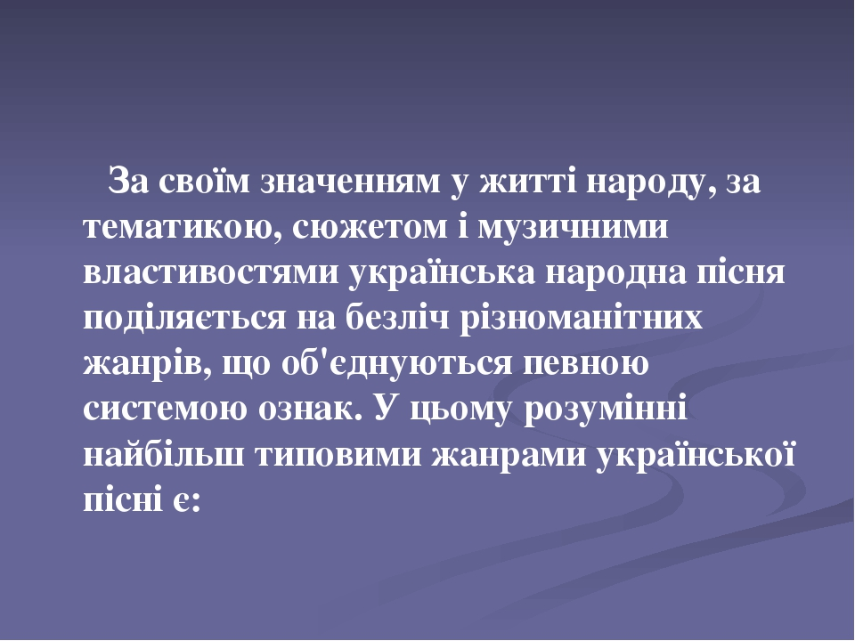 За своїм значенням у житті народу, за тематикою, сюжетом і музичними властивостями українська народна пісня поділяється на безліч різноманітних жан...