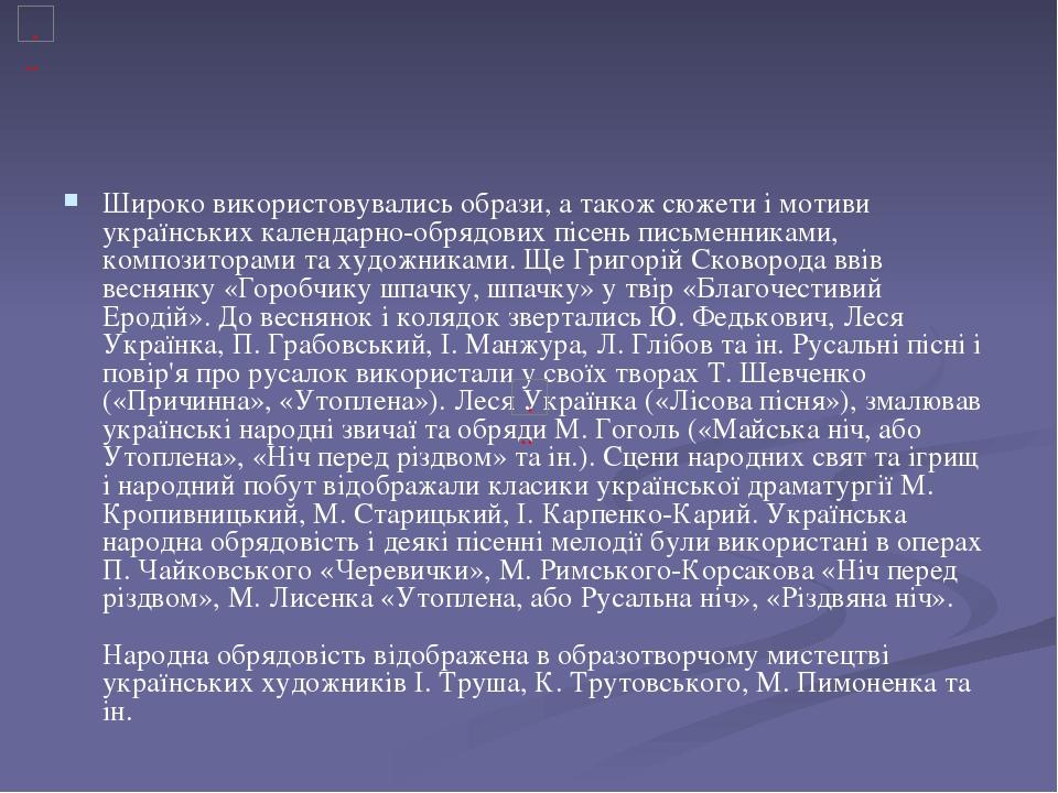 Широко використовувались образи, а також сюжети і мотиви українських календарно-обрядових пісень письменниками, композиторами та художниками. Ще Гр...