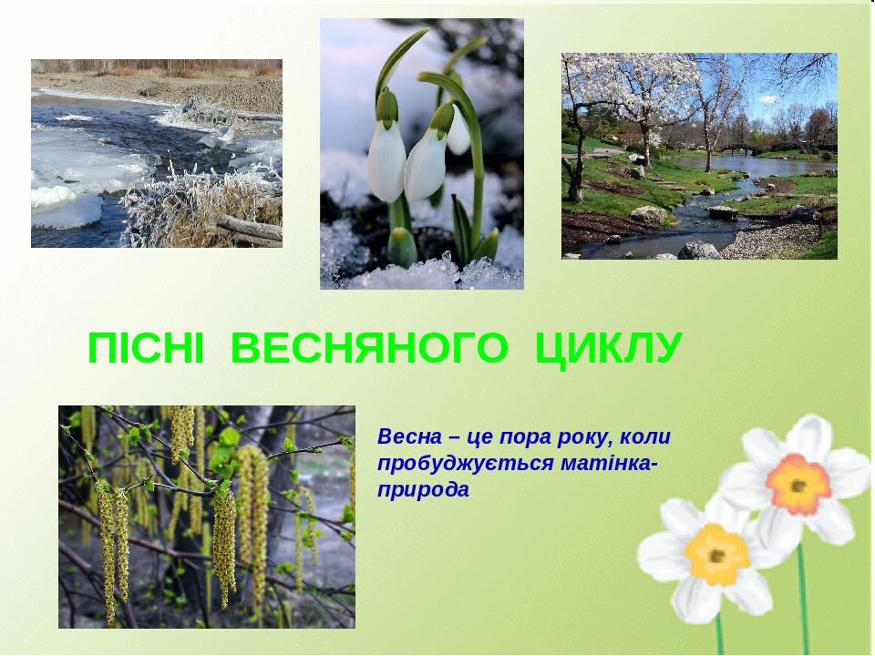 ПІСНІ ВЕСНЯНОГО ЦИКЛУ Весна – це пора року, коли пробуджується матінка-природа