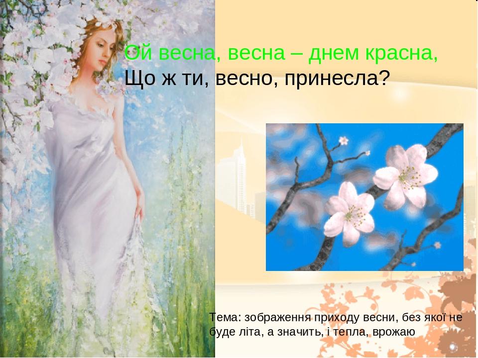 Ой весна, весна – днем красна, Що ж ти, весно, принесла? Тема: зображення приходу весни, без якої не буде літа, а значить, і тепла, врожаю