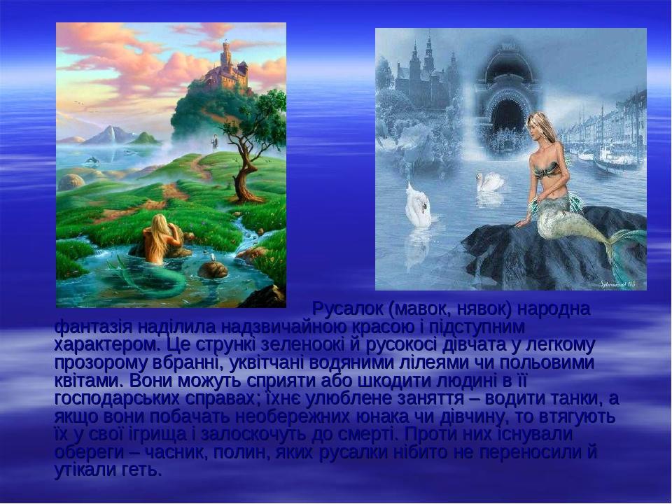Русалок (мавок, нявок) народна фантазія наділила надзвичайною красою і підступним характером. Це стрункі зеленоокі й русокосі дівчата у легкому про...