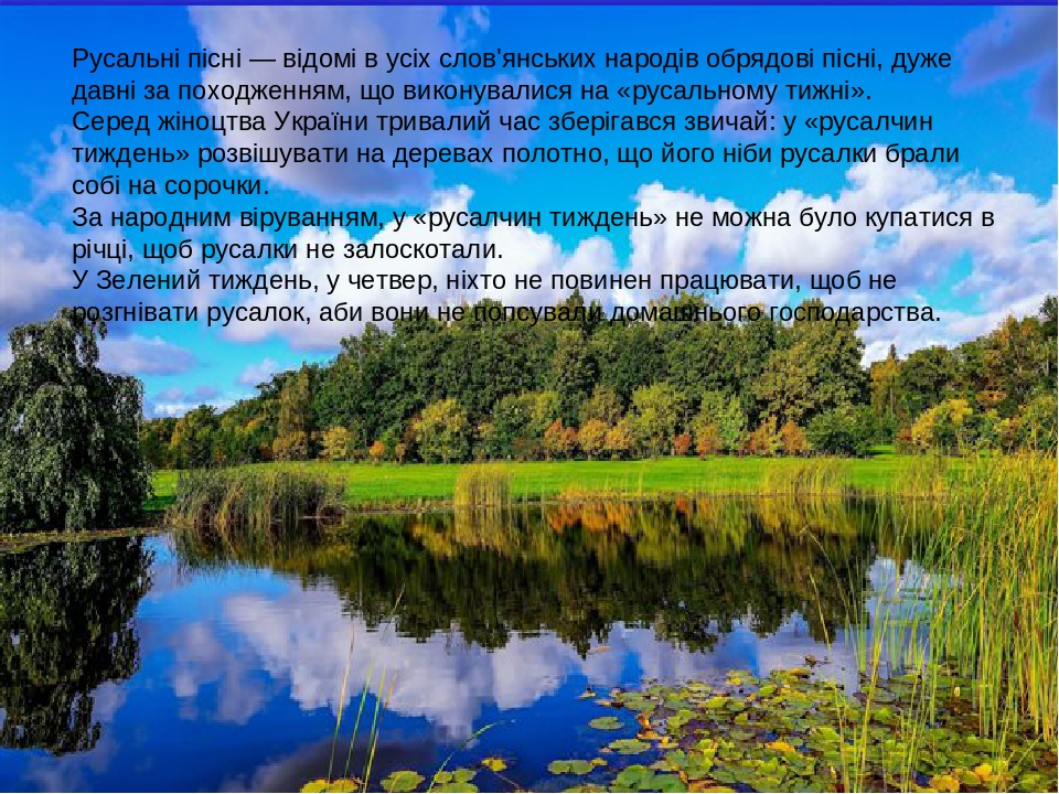 Русальні пісні — відомі в усіх слов'янських народів обрядові пісні, дуже давні за походженням, що виконувалися на «русальному тижні». Серед жіноцтв...
