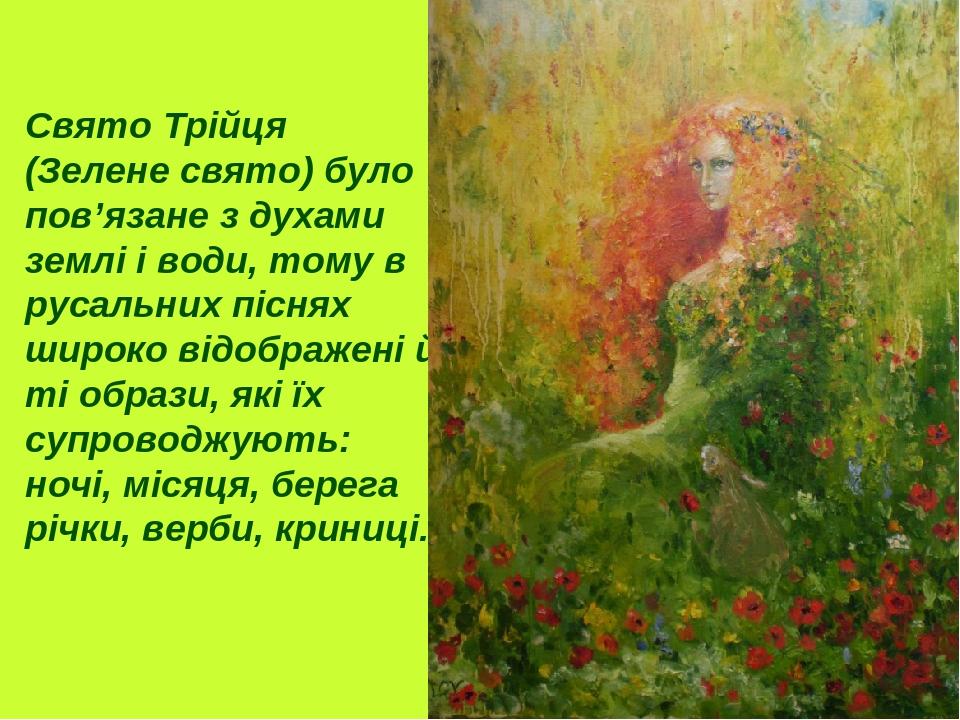 Свято Трійця (Зелене свято) було пов'язане з духами землі і води, тому в русальних піснях широко відображені й ті образи, які їх супроводжують: ноч...