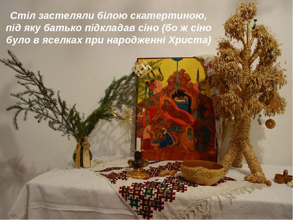 Стіл застеляли білою скатертиною, під яку батько підкладав сіно (бо ж сіно було в яселках при народженні Христа)