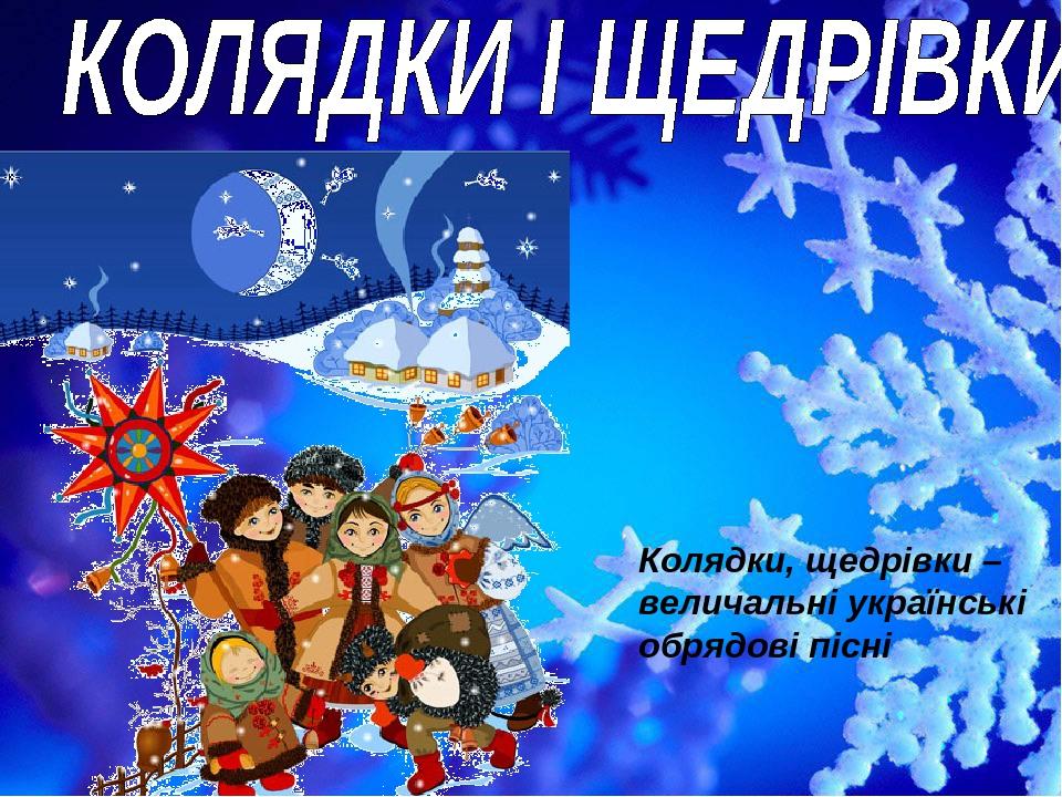 Колядки и щедривки Колядки, щедрівки – величальні українські обрядові пісні