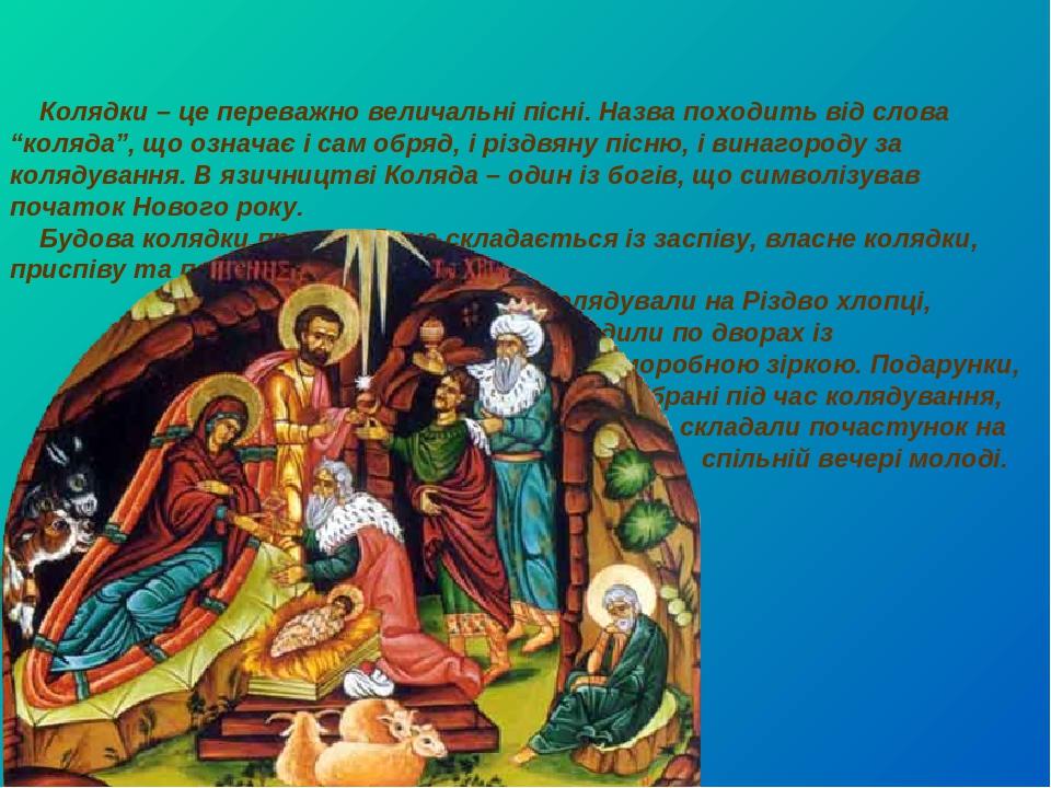 """Колядки – це переважно величальні пісні. Назва походить від слова """"коляда"""", що означає і сам обряд, і різдвяну пісню, і винагороду за колядування. ..."""
