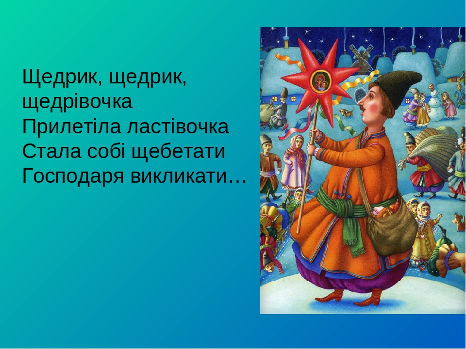 Щедрик, щедрик, щедрівочка Прилетіла ластівочка Стала собі щебетати Господаря викликати…