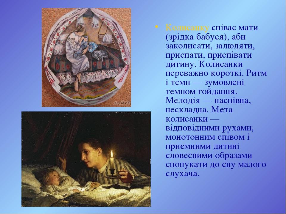 Колисанку співає мати (зрідка бабуся), аби заколисати, залюляти, приспати, приспівати дитину. Колисанки переважно короткі. Ритм і темп — зумовлені ...
