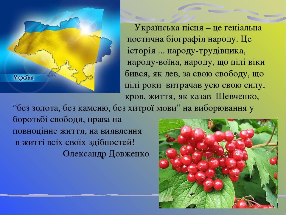 Українська пісня – це геніальна поетична біографія народу. Це історія ... народу-трудівника, народу-воїна, народу, що цілі віки бився, як лев, за с...