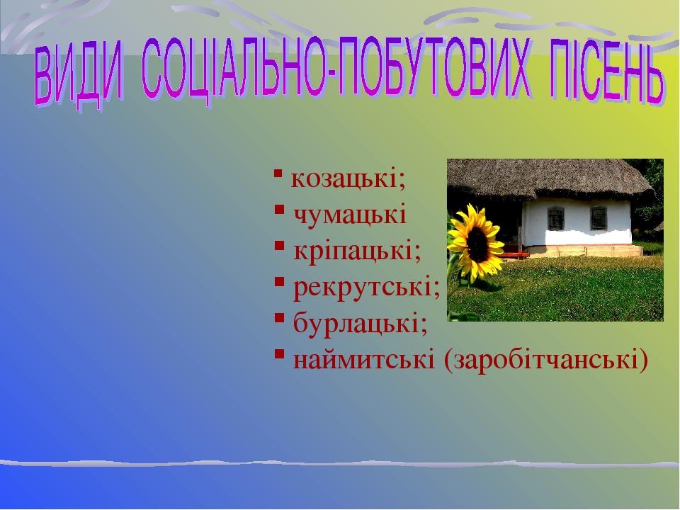 козацькі; чумацькі кріпацькі; рекрутські; бурлацькі; наймитські (заробітчанські)