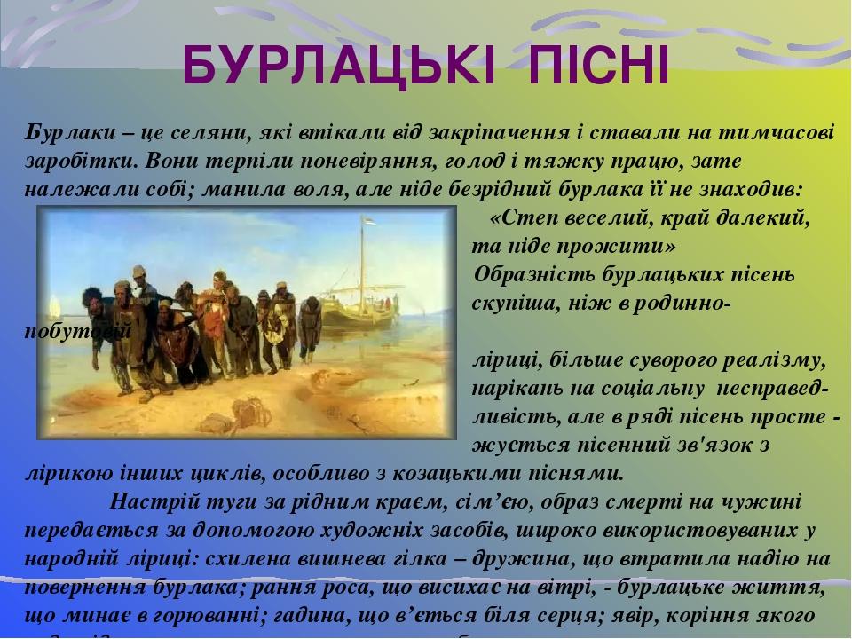 БУРЛАЦЬКІ ПІСНІ Бурлаки – це селяни, які втікали від закріпачення і ставали на тимчасові заробітки. Вони терпіли поневіряння, голод і тяжку працю, ...