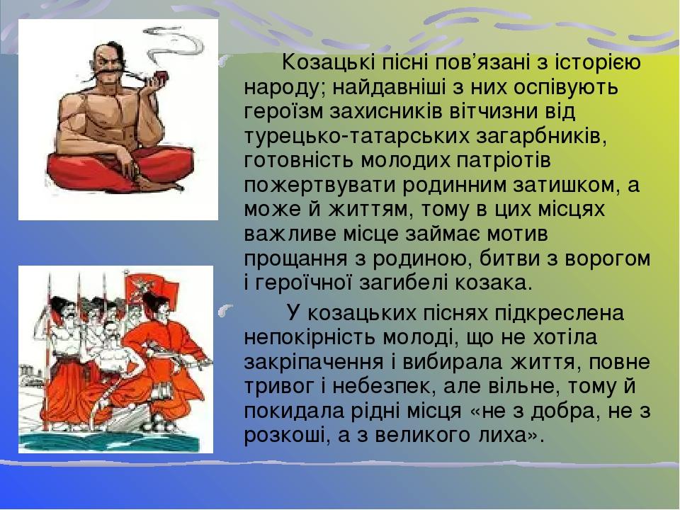 Козацькі пісні пов'язані з історією народу; найдавніші з них оспівують героїзм захисників вітчизни від турецько-татарських загарбників, готовність ...